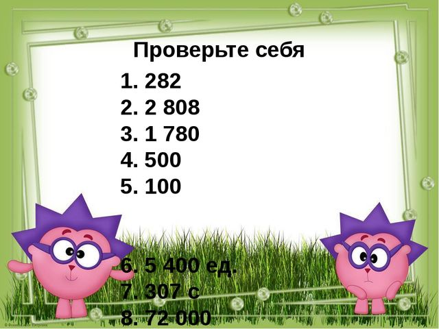Проверьте себя 1. 282 2. 2 808 3. 1 780 4. 500 5. 100 6. 5 400 ед. 7. 307 с 8...