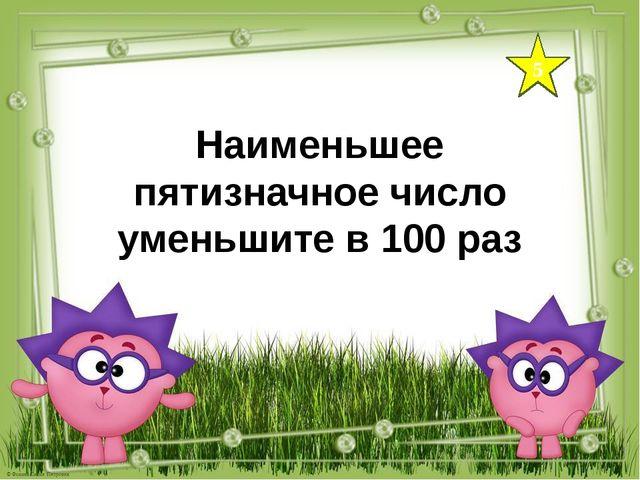 5 Наименьшее пятизначное число уменьшите в 100 раз