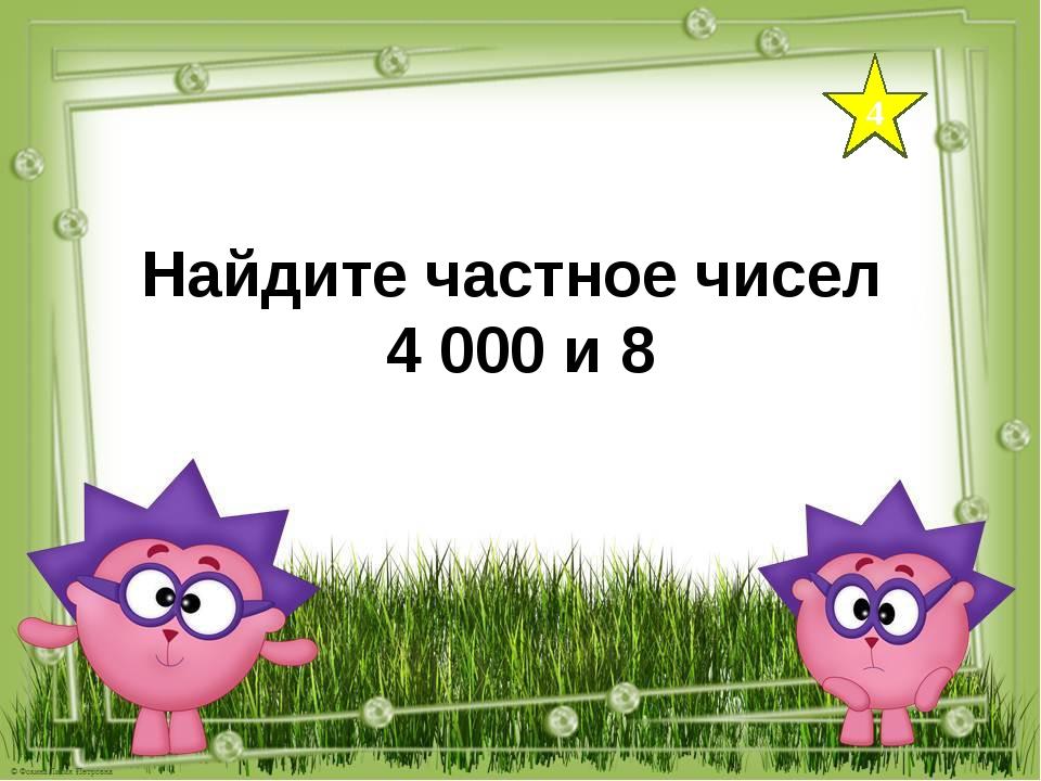 4 Найдите частное чисел 4 000 и 8