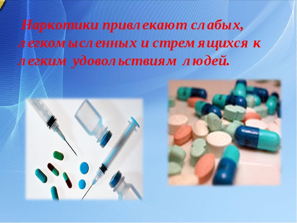 Наркотики привлекают слабых, легкомысленных и стремящихся к легким удовольст...