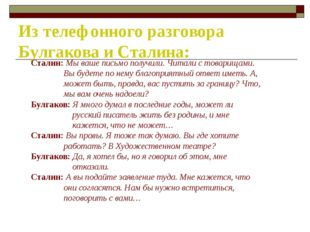Из телефонного разговора Булгакова и Сталина: Сталин: Мы ваше письмо получили