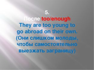 5. Послеtoo/enough They aretooyoungto goabroad on their own. (Они слишко