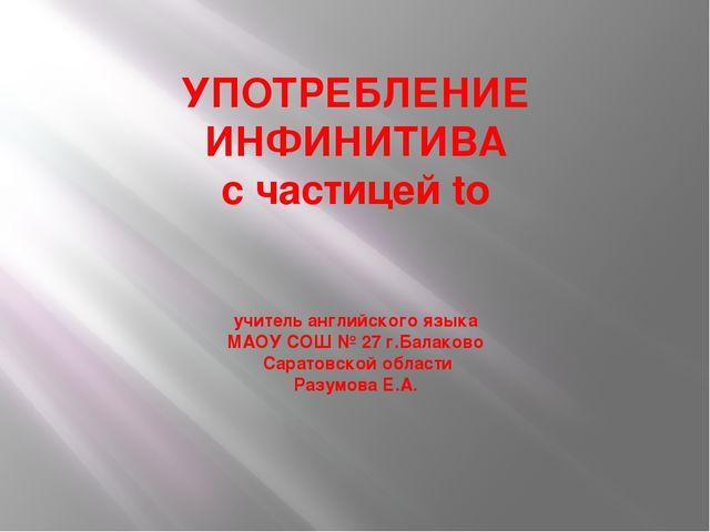 УПОТРЕБЛЕНИЕ ИНФИНИТИВА с частицей to учитель английского языка МАОУ СОШ № 2...