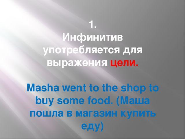 1. Инфинитив употребляется для выраженияцели. Masha went to the shopto buy...