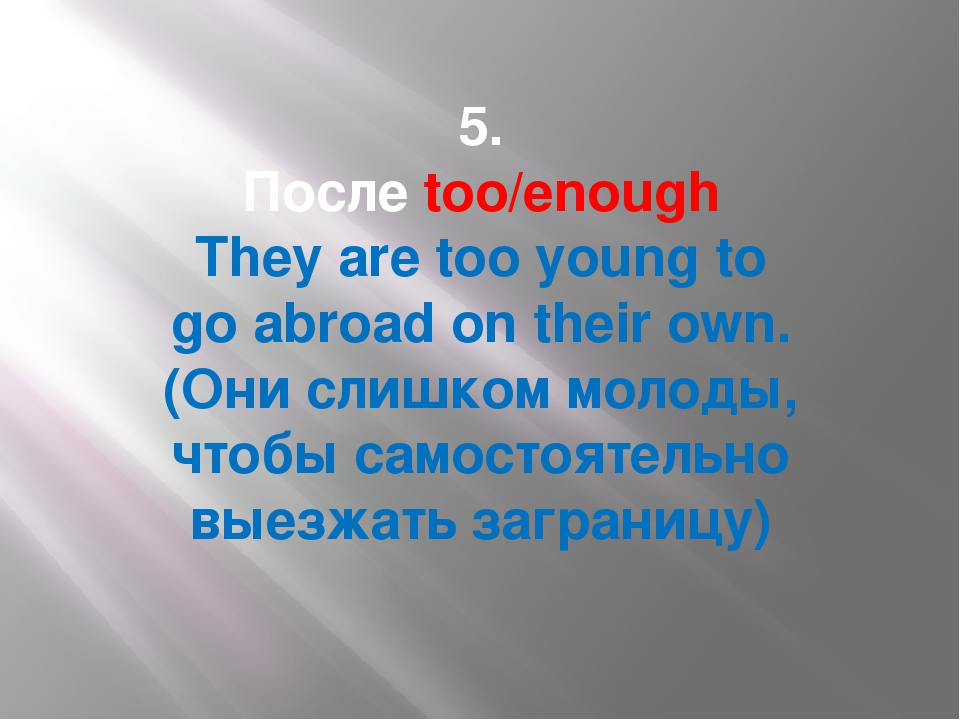 5. Послеtoo/enough They aretooyoungto goabroad on their own. (Они слишко...