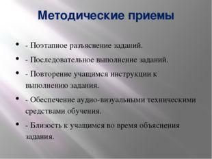 Методические приемы - Поэтапное разъяснение заданий. - Последовательное выпол