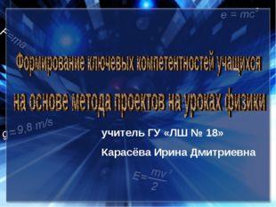 учитель ГУ «ЛШ № 18» Карасёва Ирина Дмитриевна