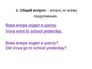 1. Общий вопрос– вопрос ко всему предложению. Вова вчера ходил в школу. Vov