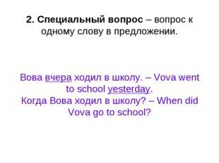 2. Специальный вопрос – вопрос к одному слову в предложении. Вова вчера ходил