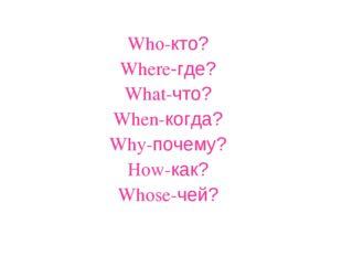 Who-кто? Where-где? What-что? When-когда? Why-почему? How-как? Whose-чей?