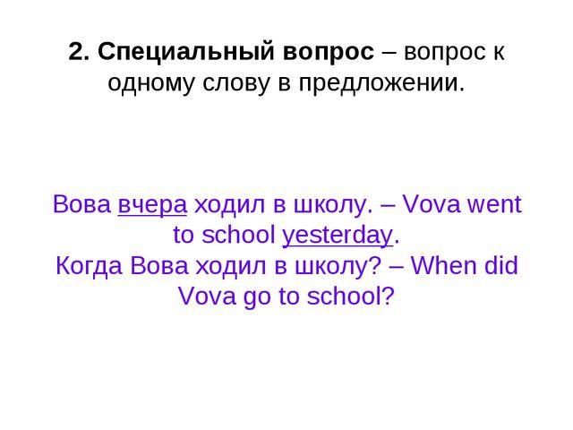 2. Специальный вопрос – вопрос к одному слову в предложении. Вова вчера ходил...
