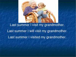 Last summer I visit my grandmother. Last summer I will visit my grandmother.