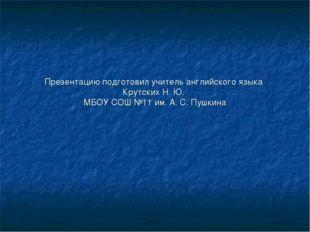 Презентацию подготовил учитель английского языка Крутских Н. Ю. МБОУ СОШ №11