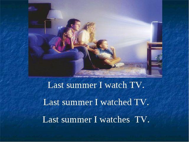 Last summer I watch TV. Last summer I watched TV. Last summer I watches TV.