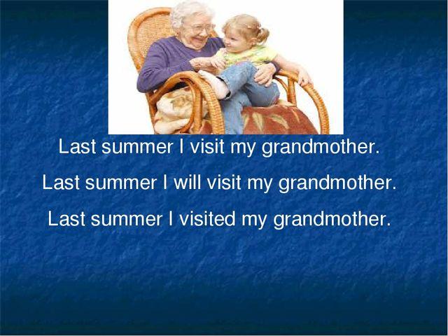 Last summer I visit my grandmother. Last summer I will visit my grandmother....