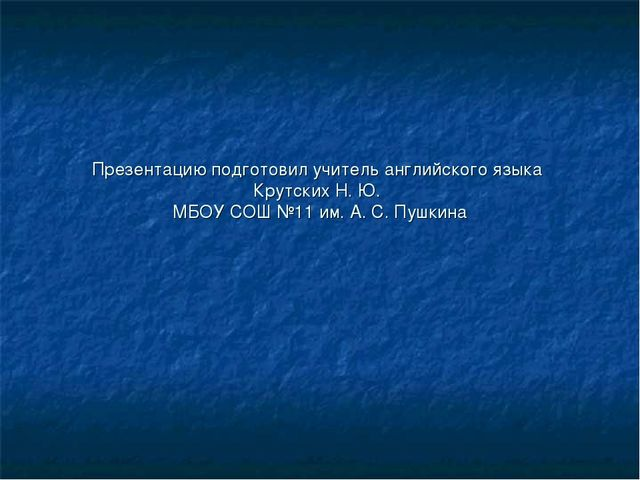 Презентацию подготовил учитель английского языка Крутских Н. Ю. МБОУ СОШ №11...