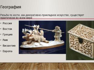 География Резьба по кости, как декоративно-прикладное искусство, существует п