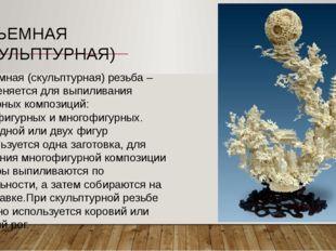Объемная (скульптурная) резьба – применяется для выпиливания фигурных компози