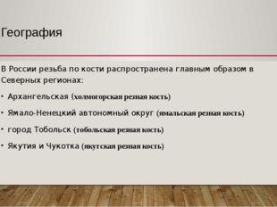 География В России резьба по кости распространена главным образом в Северных