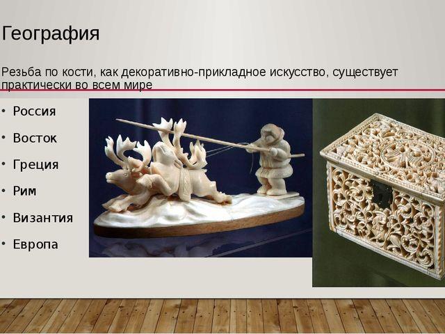 География Резьба по кости, как декоративно-прикладное искусство, существует п...