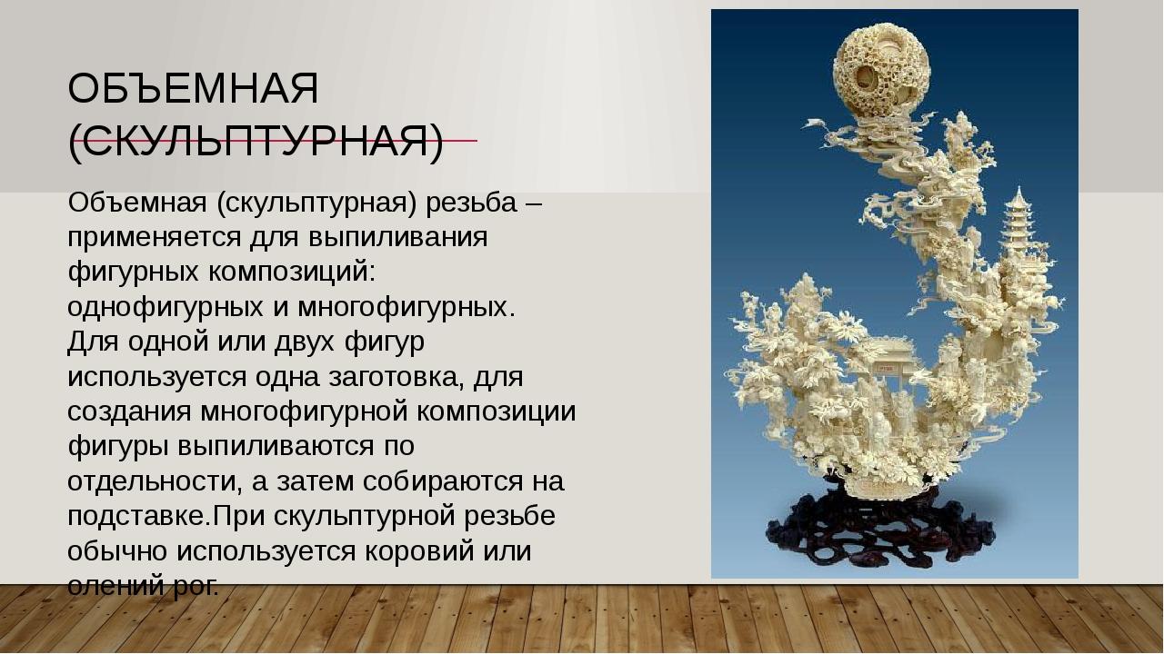 Объемная (скульптурная) резьба – применяется для выпиливания фигурных компози...