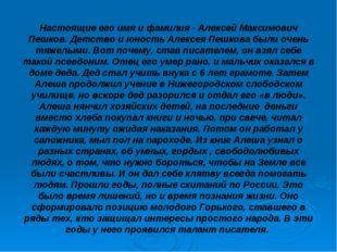 Настоящие его имя и фамилия - Алексей Максимович Пешков. Детство и юность Але