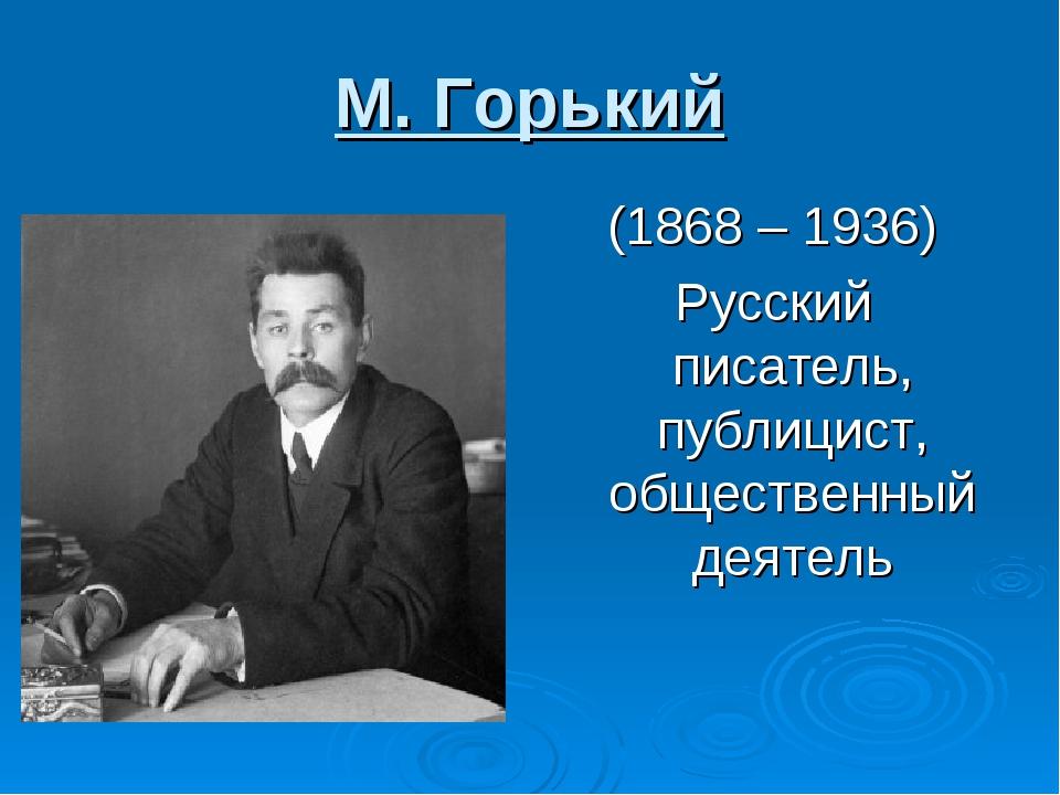 М. Горький (1868 – 1936) Русский писатель, публицист, общественный деятель