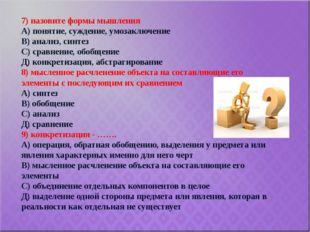 7) назовите формы мышления А) понятие, суждение, умозаключение В) анализ, син