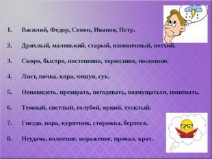 1. Василий, Федор, Семен, Иванов, Петр.  2. Дряхлый, маленький, старый, изно