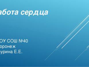 Работа сердца МБОУ СОШ №40 Г.Воронеж Качурина Е.Е.
