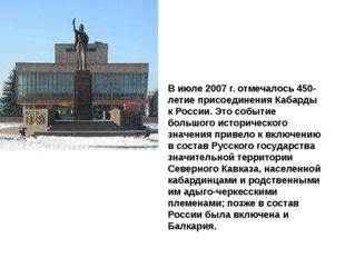 В июле 2007 г. отмечалось 450-летие присоединения Кабарды к России. Это событ