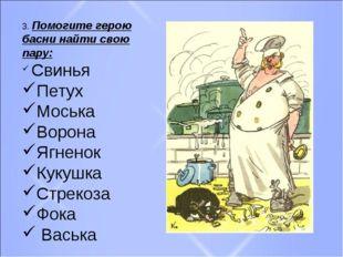 3. Помогите герою басни найти свою пару: Свинья Петух Моська Ворона Ягненок К