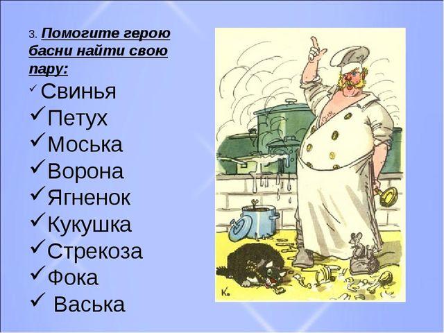 3. Помогите герою басни найти свою пару: Свинья Петух Моська Ворона Ягненок К...