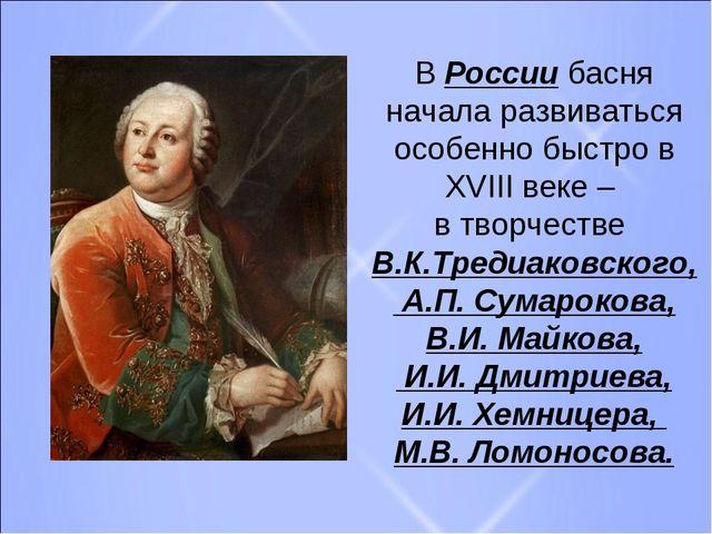В России басня начала развиваться особенно быстро в XVIII веке – в творчестве...