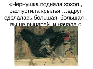 «Чернушка подняла хохол , распустила крылья …вдруг сделалась большая, большая
