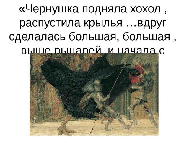 «Чернушка подняла хохол , распустила крылья …вдруг сделалась большая, большая...