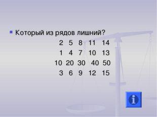 Который из рядов лишний? 2 5 8 11 14 1 4 7 10 13 10 20 30 40 50 3 6 9 12 15