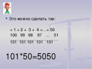 Это можно сделать так: + 1 + 2 + 3 + 4 +…+ 50 100 99 98 97 … 51 101 101 101 1