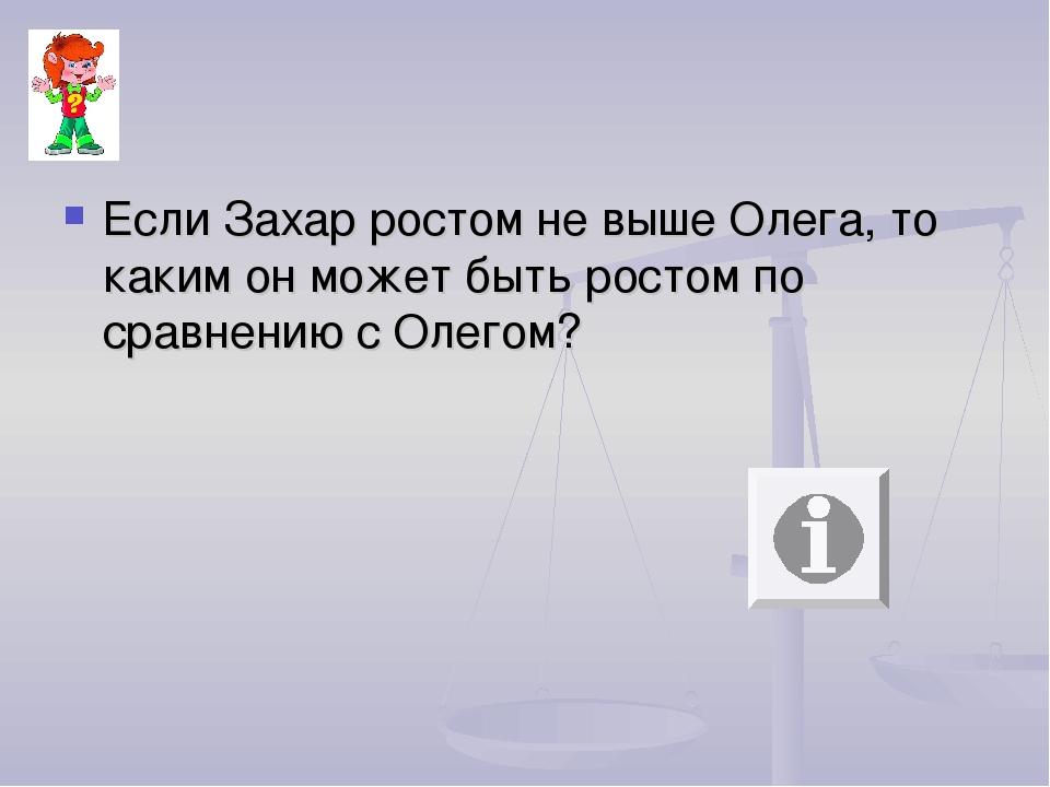 Если Захар ростом не выше Олега, то каким он может быть ростом по сравнению с...