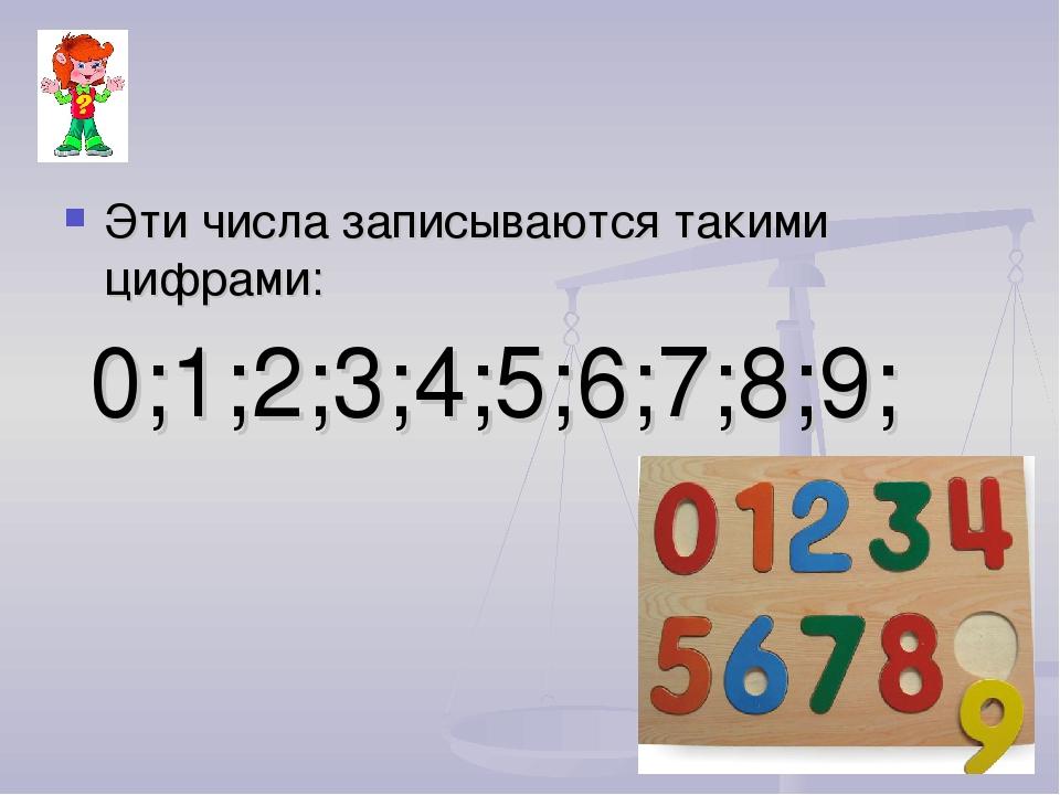 Эти числа записываются такими цифрами: 0;1;2;3;4;5;6;7;8;9;