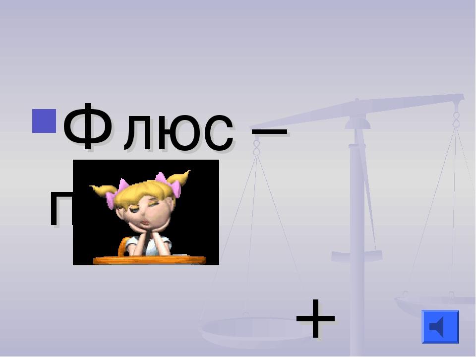 Флюс – плюс +