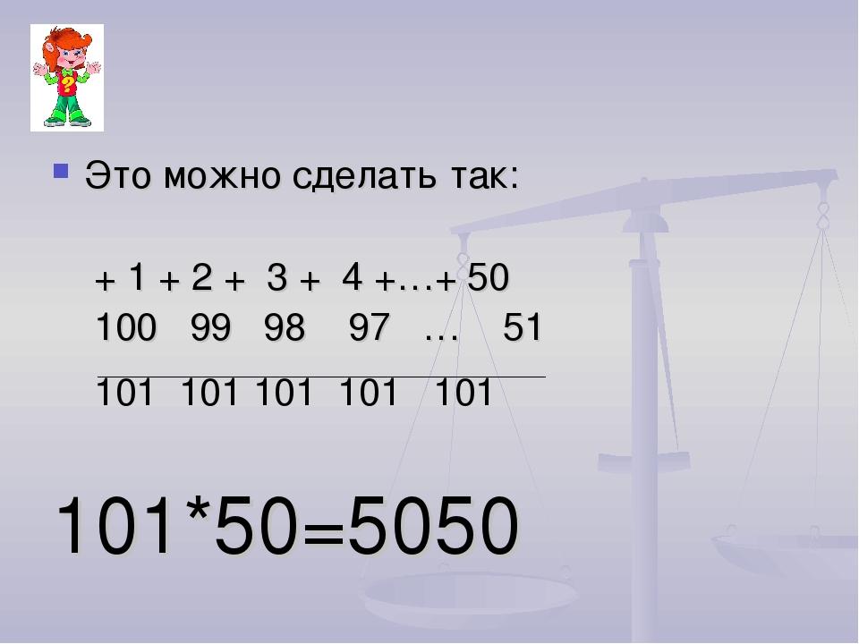 Это можно сделать так: + 1 + 2 + 3 + 4 +…+ 50 100 99 98 97 … 51 101 101 101 1...