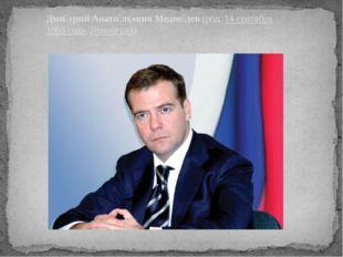 Дми́трий Анато́льевич Медве́дев(род.14 сентября1965 года,Ленинград)