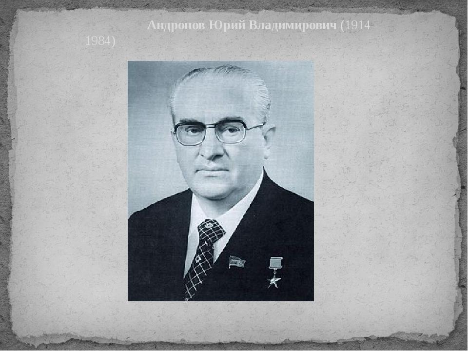 Андропов Юрий Владимирович(1914–1984)