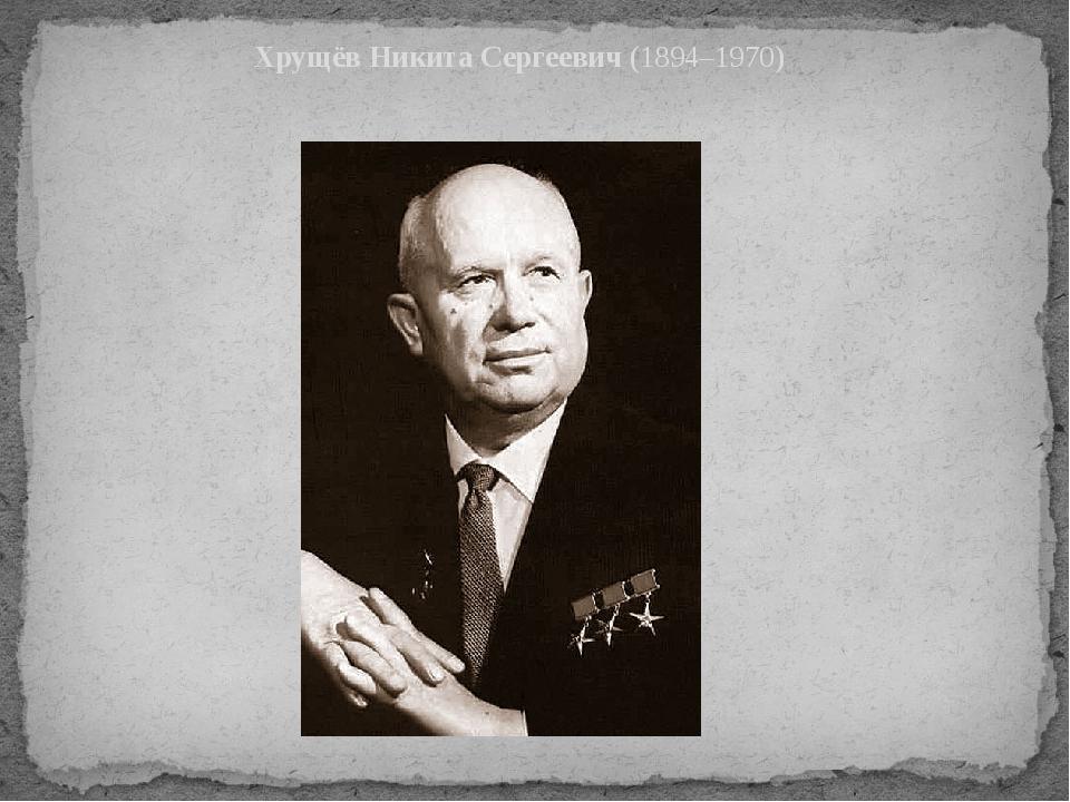 Хрущёв Никита Сергеевич(1894–1970)