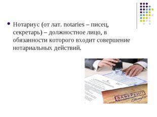 Нотариус (от лат. notaries – писец, секретарь) – должностное лицо, в обязанно