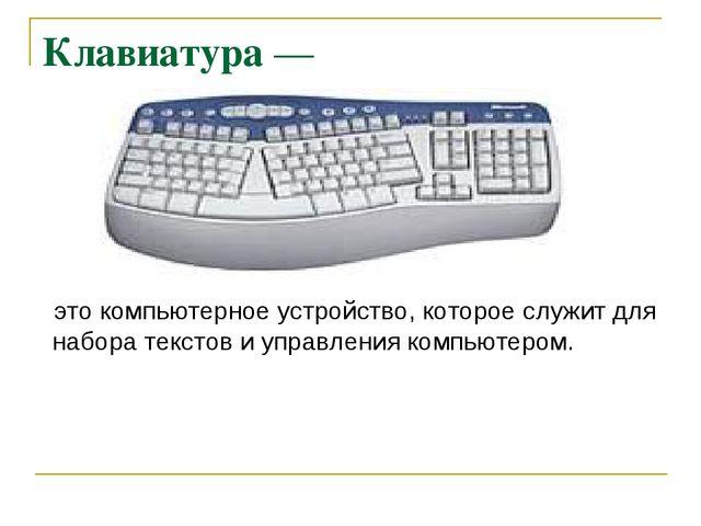 Клавиатура — это компьютерное устройство, которое служит для набора текстов и...