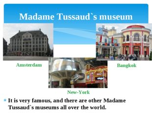 It is very famous, and there are other Madame Tussaud`s museums all over the