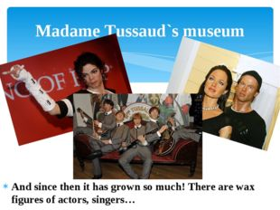 And since then it has grown so much! There are wax figures of actors, singers