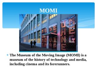 The Museum of the Moving Image (MOMI) is a museum of the history of technolog